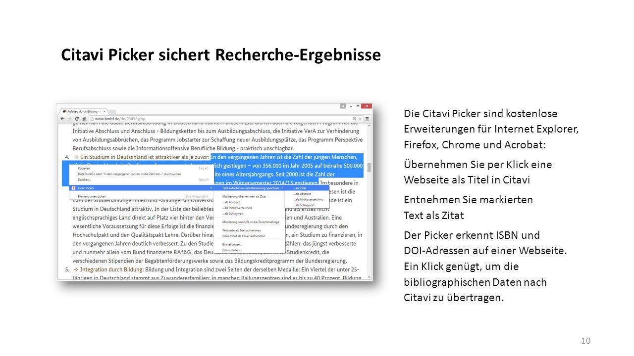 Citavi Picker sichert Recherche-Ergebnisse Die Citavi Picker sind kostenlose Erweiterungen für Internet Explorer, Firefox, Chrome und Acrobat: Übernehmen Sie per Klick eine Webseite als Titel in Citavi Entnehmen Sie markierten Text als Zitat Der Picker erkennt ISBN und DOI-Adressen auf einer Webseite.