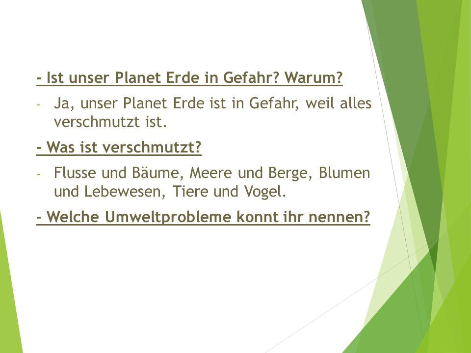 - Ist unser Planet Erde in Gefahr? Warum? - Ja, unser Planet Erde ist in Gefahr, weil alles verschmutzt ist. - Was ist verschmutzt? - Flusse und Bäume