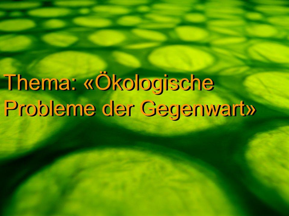 Thema: «Ökologische Probleme der Gegenwart»
