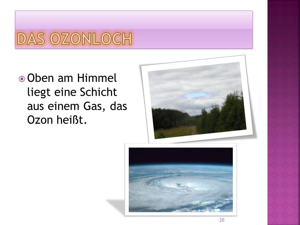  Oben am Himmel liegt eine Schicht aus einem Gas, das Ozon heißt. 20
