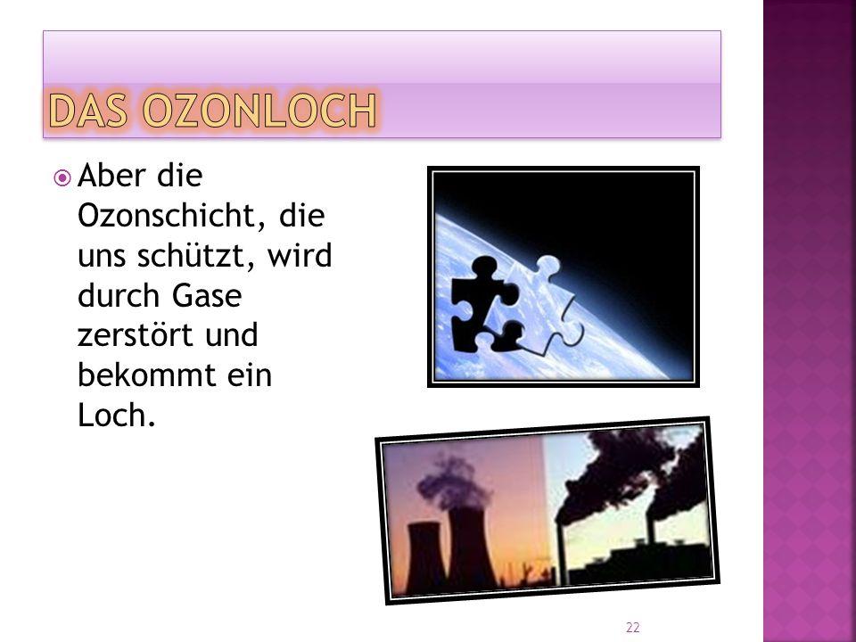  Aber die Ozonschicht, die uns schützt, wird durch Gase zerstört und bekommt ein Loch. 22