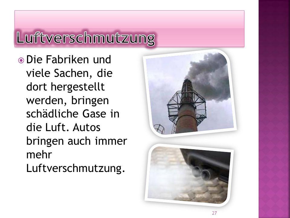  Die Fabriken und viele Sachen, die dort hergestellt werden, bringen schädliche Gase in die Luft.