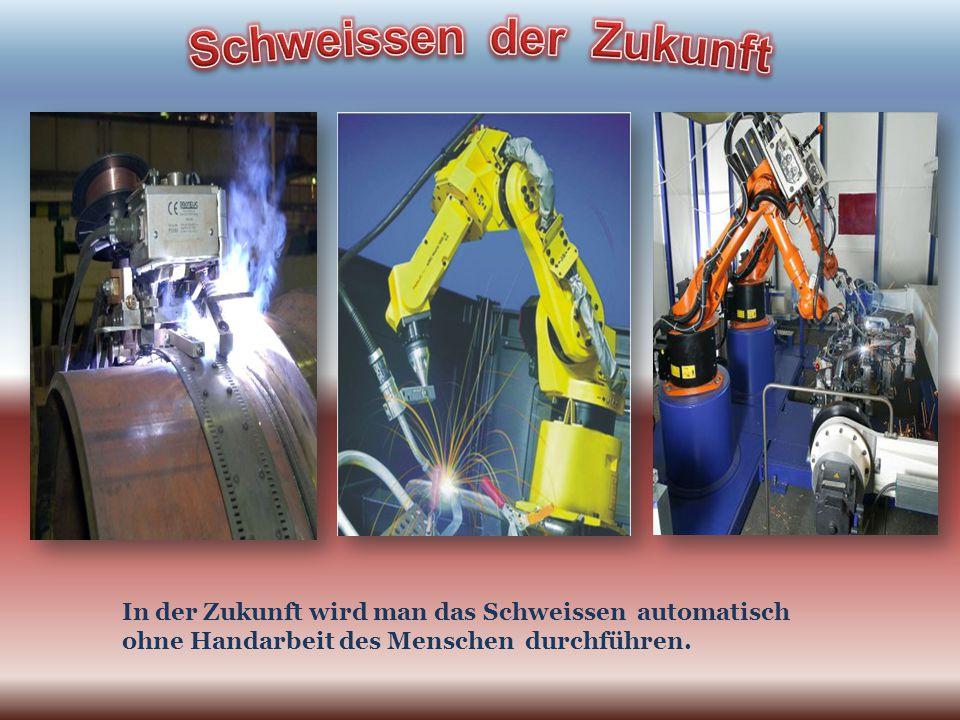In der Zukunft wird man das Schweissen automatisch ohne Handarbeit des Menschen durchführen.
