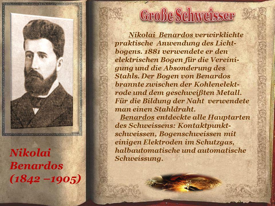 Nikolai Benardos (1842 –1905) Nikolai Benardos verwirklichte praktische Anwendung des Licht- bogens.