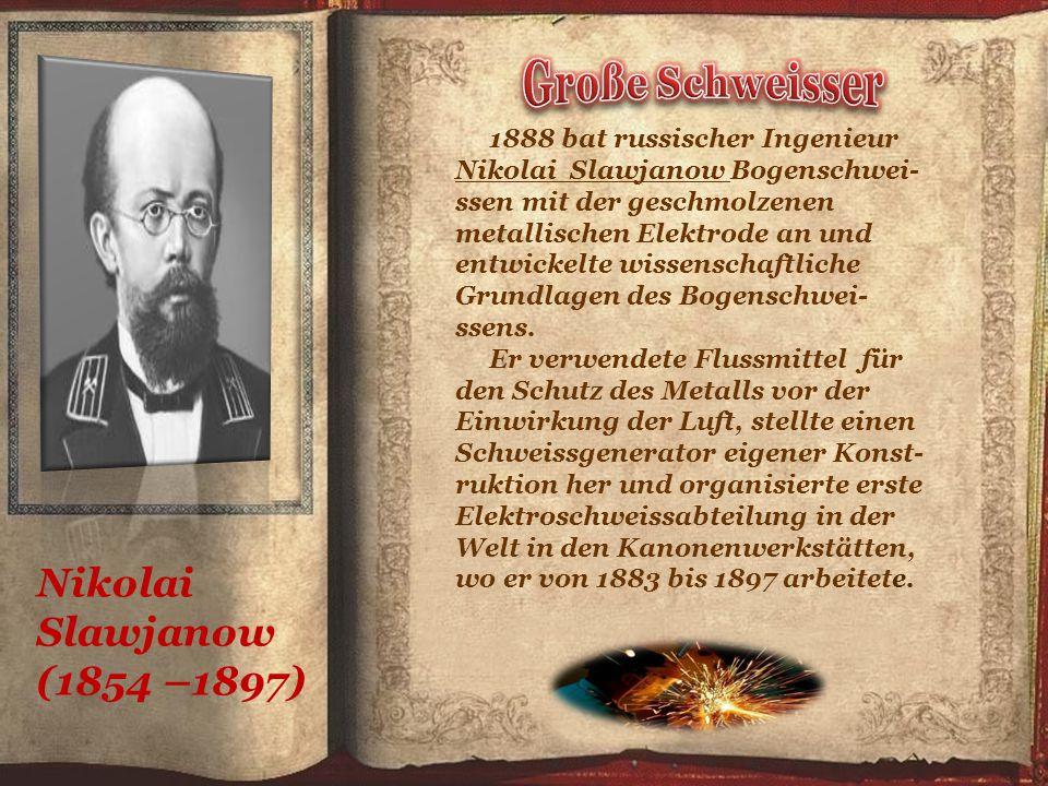 Nikolai Slawjanow (1854 –1897) 1888 bat russischer Ingenieur Nikolai Slawjanow Bogenschwei- ssen mit der geschmolzenen metallischen Elektrode an und entwickelte wissenschaftliche Grundlagen des Bogenschwei- ssens.