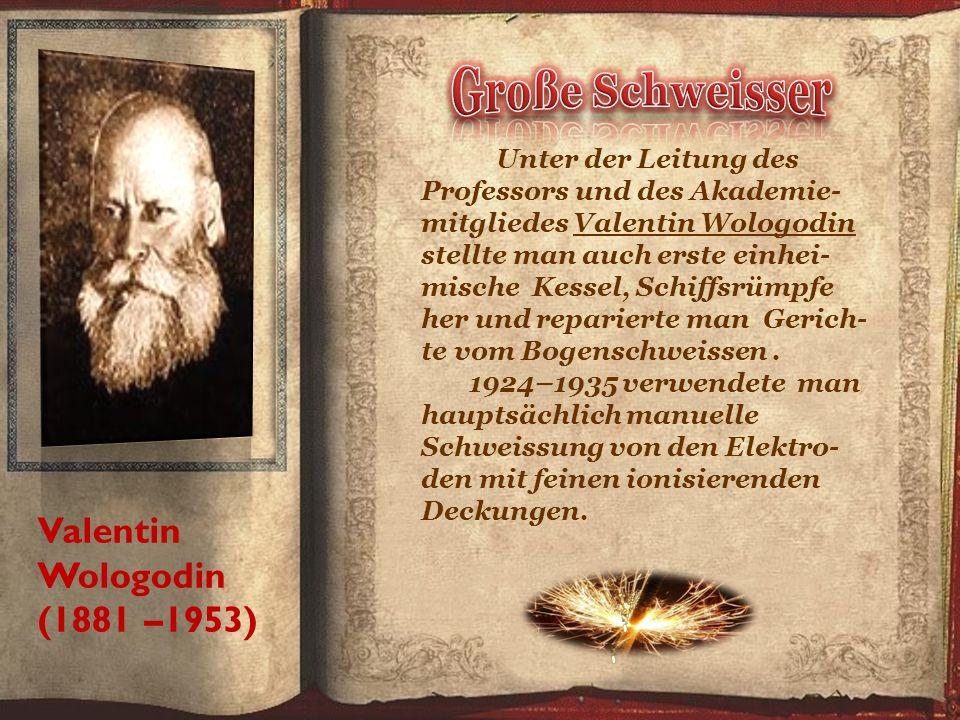 Valentin Wologodin (1881 –1953) Unter der Leitung des Professors und des Akademie- mitgliedes Valentin Wologodin stellte man auch erste einhei- mische Kessel, Schiffsrümpfe her und reparierte man Gerich- te vom Bogenschweissen.