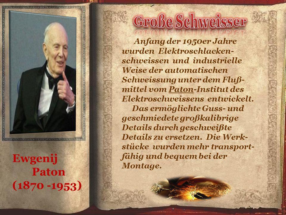 Ewgenij Paton (1870 -1953) Anfang der 1950er Jahre wurden Elektroschlacken- schweissen und industrielle Weise der automatischen Schweissung unter dem Fluß- mittel vom Paton-Institut des Elektroschweissens entwickelt.