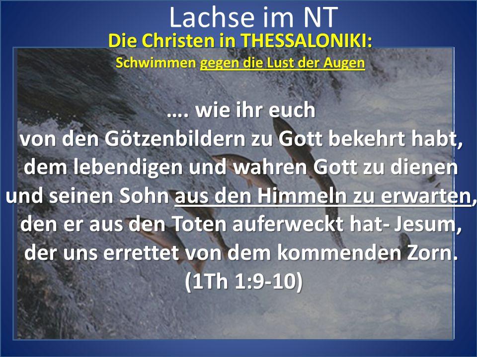 Die Christen in THESSALONIKI: Schwimmen gegen die Lust der Augen …. wie ihr euch von den Götzenbildern zu Gott bekehrt habt, dem lebendigen und wahren