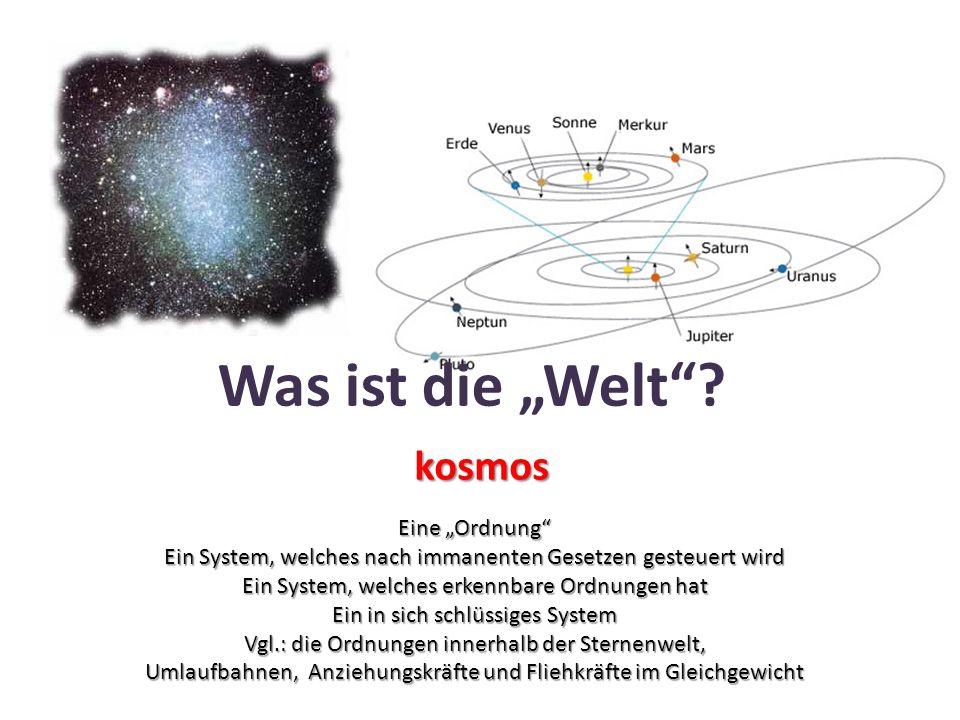 """Was ist die """"Welt""""? kosmos Eine """"Ordnung"""" Ein System, welches nach immanenten Gesetzen gesteuert wird Ein System, welches erkennbare Ordnungen hat Ein"""