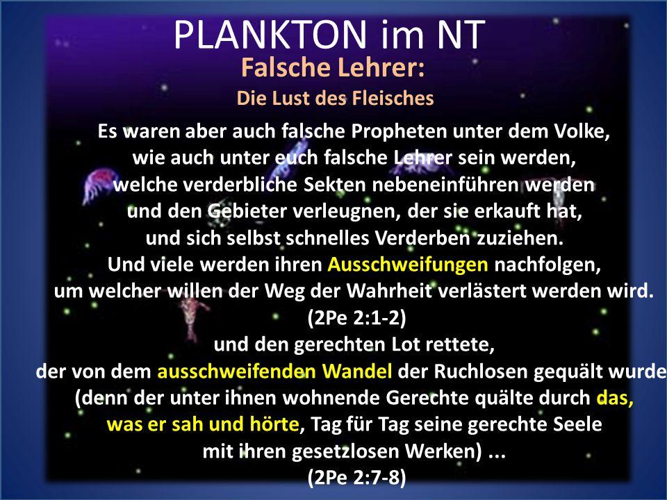 PLANKTON im NT Falsche Lehrer: Die Lust des Fleisches Es waren aber auch falsche Propheten unter dem Volke, wie auch unter euch falsche Lehrer sein we