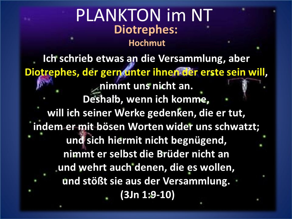 PLANKTON im NT Diotrephes:Hochmut Ich schrieb etwas an die Versammlung, aber Diotrephes, der gern unter ihnen der erste sein will, nimmt uns nicht an.