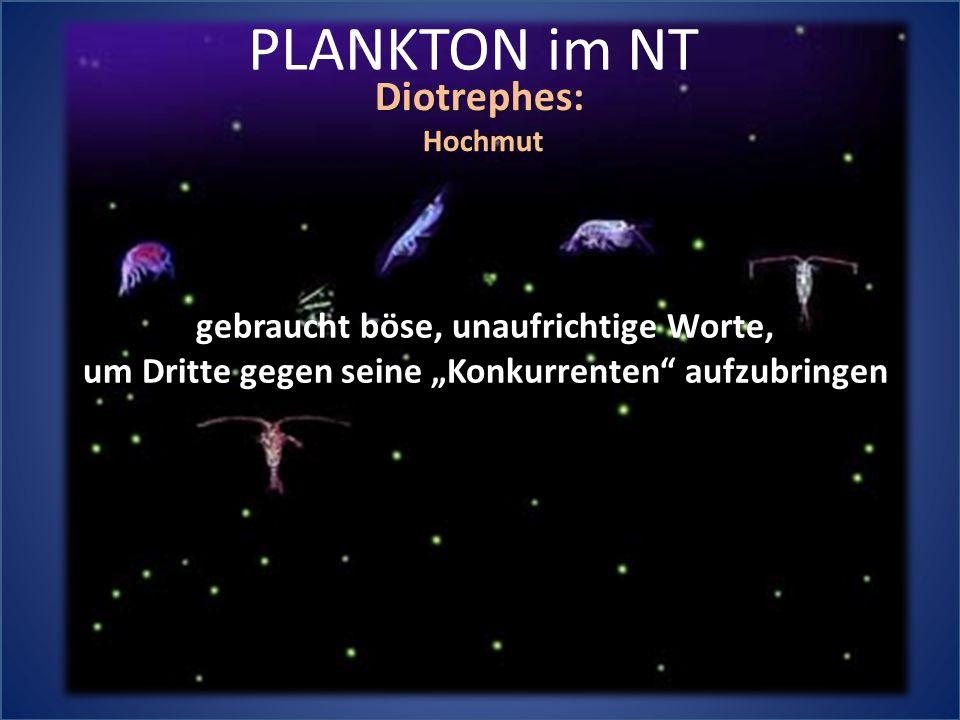 """PLANKTON im NT Diotrephes:Hochmut gebraucht böse, unaufrichtige Worte, um Dritte gegen seine """"Konkurrenten aufzubringen"""