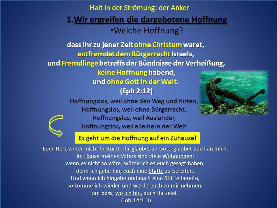 Halt in der Strömung: der Anker 1.Wir ergreifen die dargebotene Hoffnung Welche Hoffnung? dass ihr zu jener Zeit ohne Christum waret, entfremdet dem B