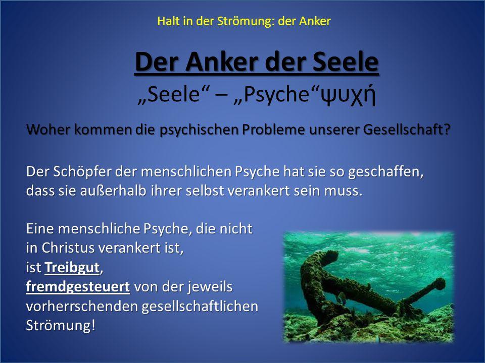 """Halt in der Strömung: der Anker Der Anker der Seele """"Seele"""" – """"Psyche""""ψυχή Woher kommen die psychischen Probleme unserer Gesellschaft? Der Schöpfer d"""