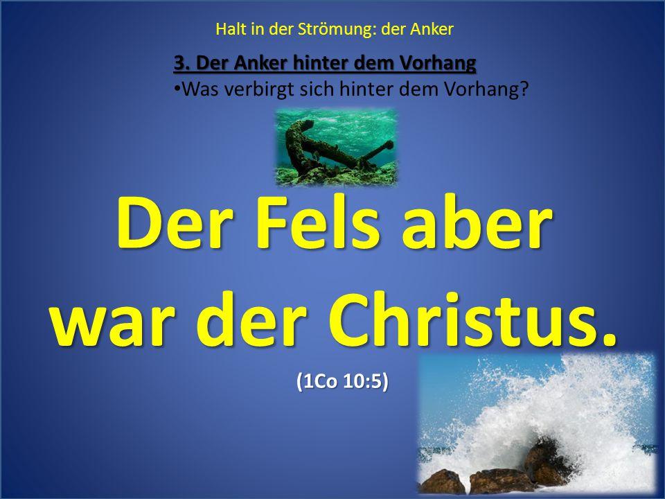 3. Der Anker hinter dem Vorhang Was verbirgt sich hinter dem Vorhang? Halt in der Strömung: der Anker Der Fels aber war der Christus. (1Co 10:5)