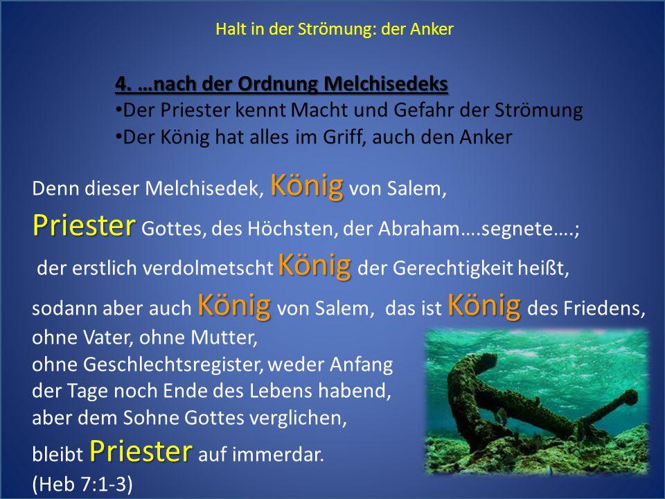 Halt in der Strömung: der Anker 4. …nach der Ordnung Melchisedeks Der Priester kennt Macht und Gefahr der Strömung Der König hat alles im Griff, auch