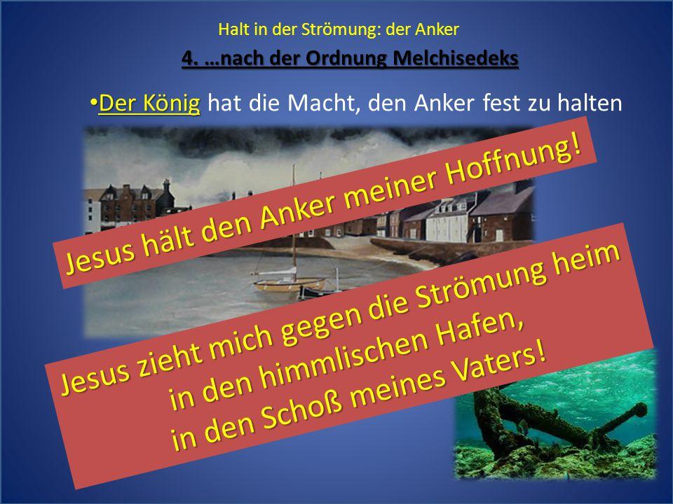 Halt in der Strömung: der Anker 4. …nach der Ordnung Melchisedeks Der König Der König hat die Macht, den Anker fest zu halten Jesus hält den Anker mei