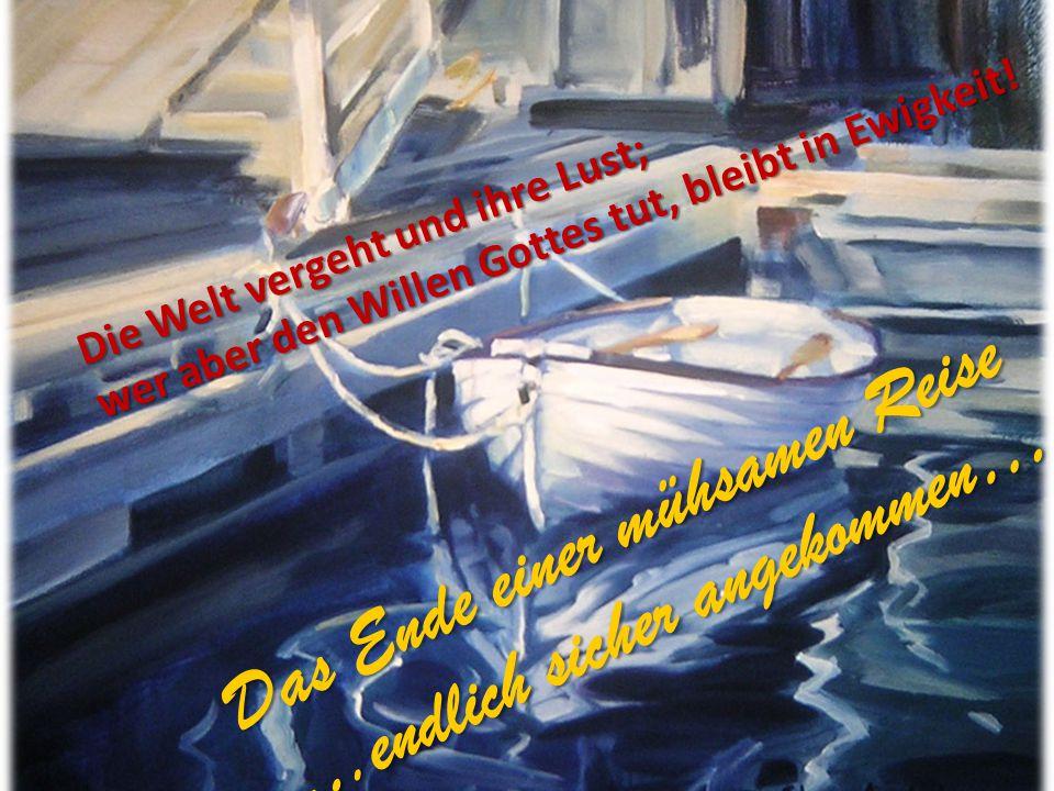 Das Ende einer mühsamen Reise ….endlich sicher angekommen….. Die Welt vergeht und ihre Lust; wer aber den Willen Gottes tut, bleibt in Ewigkeit!