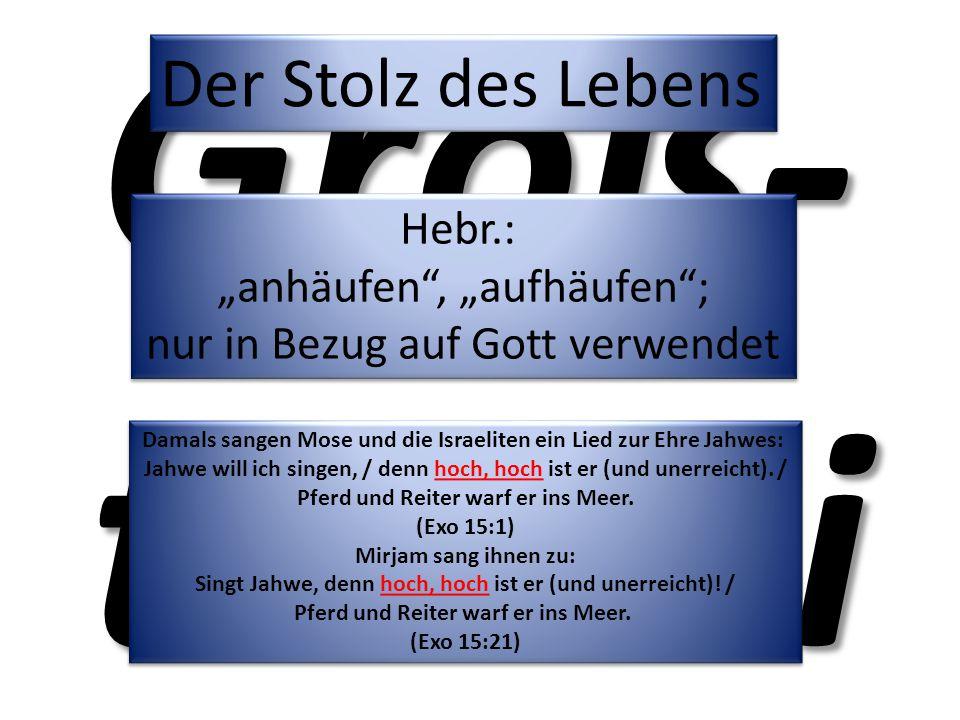 """Groß- tuerei Der Stolz des Lebens Hebr.: """"anhäufen"""", """"aufhäufen""""; nur in Bezug auf Gott verwendet Hebr.: """"anhäufen"""", """"aufhäufen""""; nur in Bezug auf Got"""