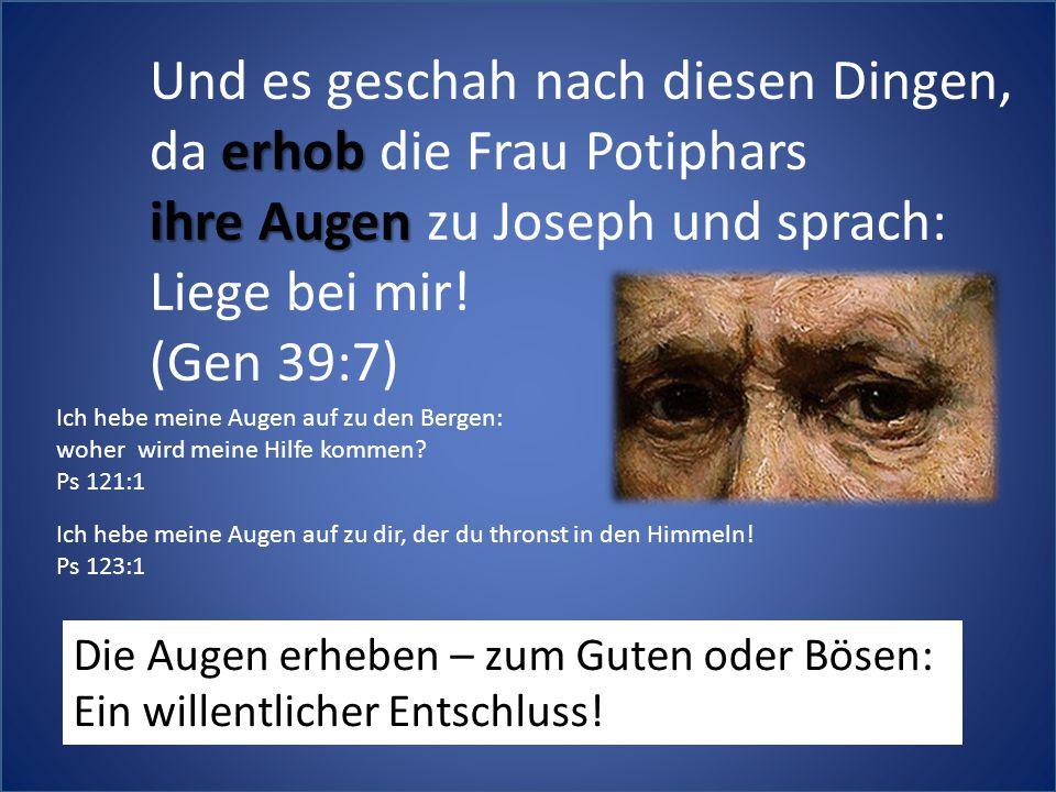 Und es geschah nach diesen Dingen, erhob da erhob die Frau Potiphars ihre Augen ihre Augen zu Joseph und sprach: Liege bei mir! (Gen 39:7) Die Augen e