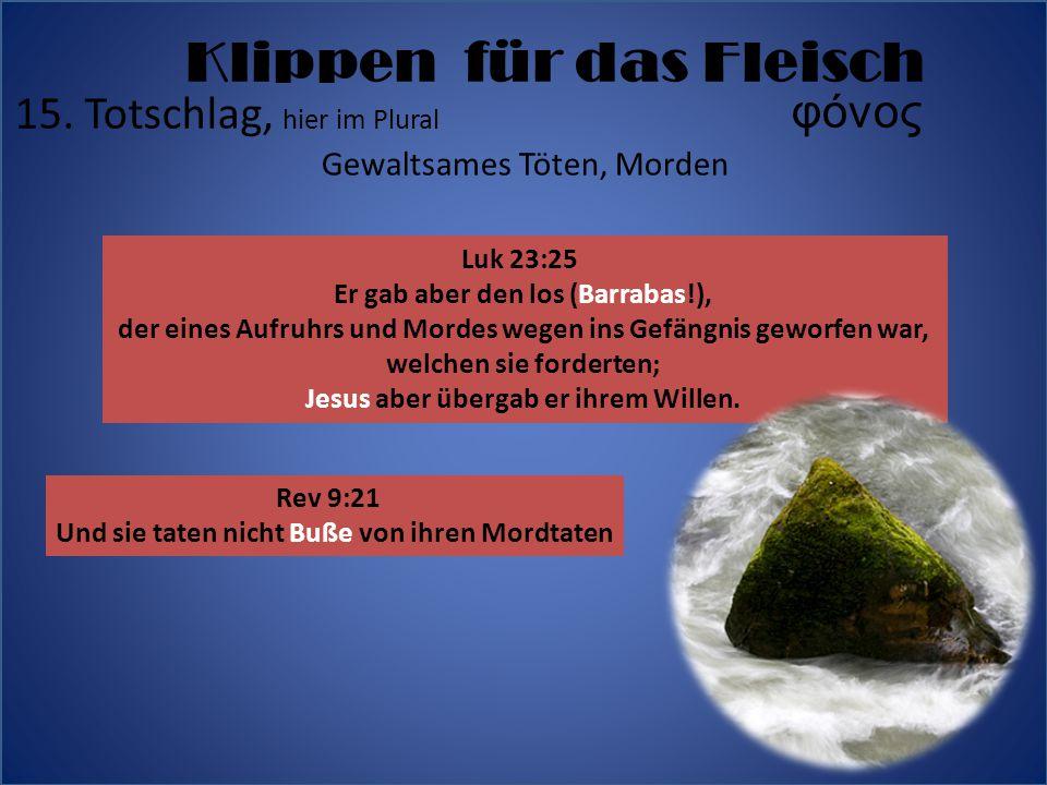 15. Totschlag, hier im Plural φόνος Gewaltsames Töten, Morden Klippen für das Fleisch Rev 9:21 Und sie taten nicht Buße von ihren Mordtaten Luk 23:25