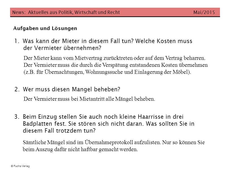 News: Aktuelles aus Politik, Wirtschaft und Recht Mai/2015 © Fuchs Verlag Aufgaben und Lösungen 1.Was kann der Mieter in diesem Fall tun? Welche Koste