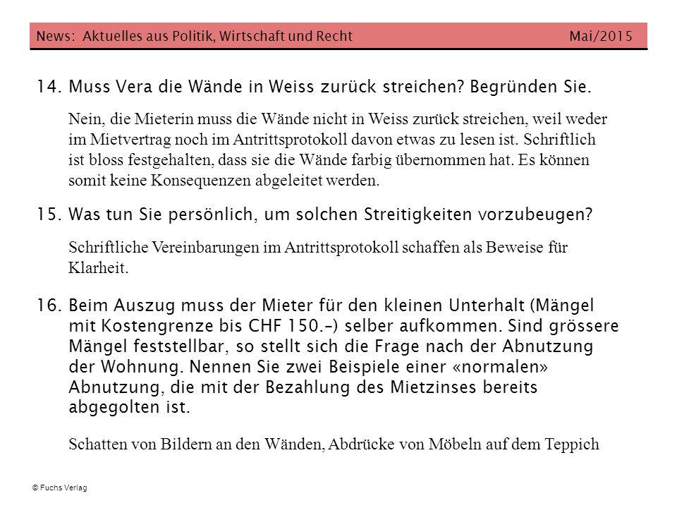 News: Aktuelles aus Politik, Wirtschaft und Recht Mai/2015 © Fuchs Verlag 14. Muss Vera die Wände in Weiss zurück streichen? Begründen Sie. Nein, die