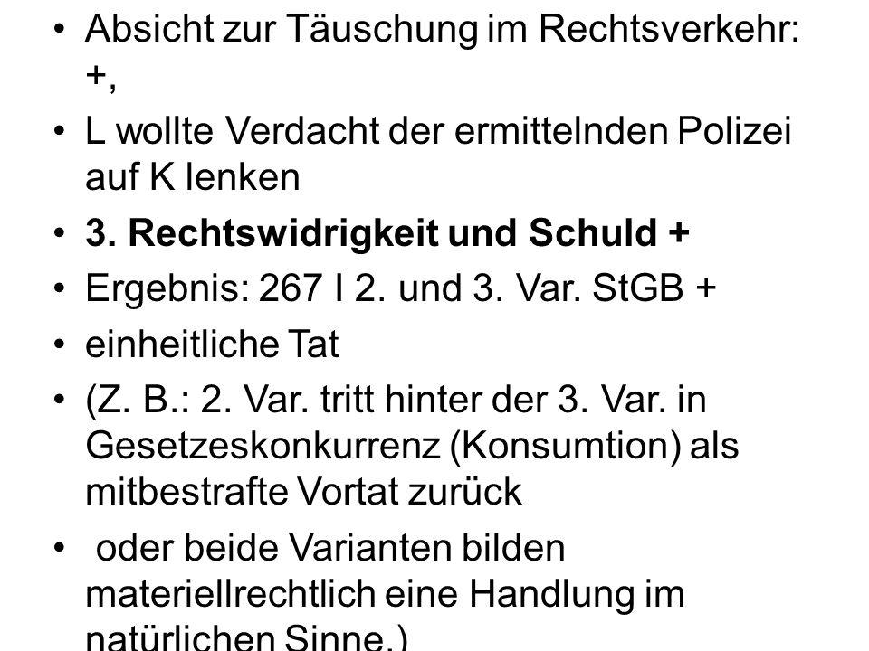 Absicht zur Täuschung im Rechtsverkehr: +, L wollte Verdacht der ermittelnden Polizei auf K lenken 3. Rechtswidrigkeit und Schuld + Ergebnis: 267 I 2.