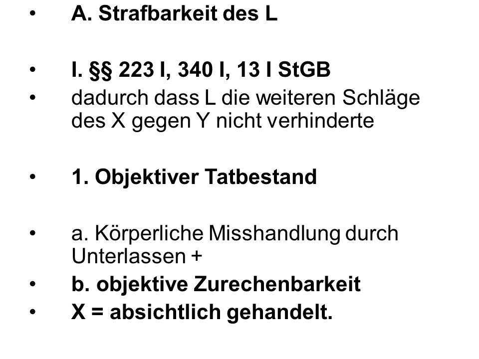 A. Strafbarkeit des L I. §§ 223 I, 340 I, 13 I StGB dadurch dass L die weiteren Schläge des X gegen Y nicht verhinderte 1. Objektiver Tatbestand a. Kö