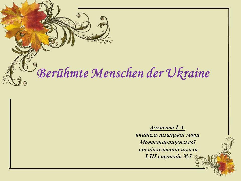 Die Ukraine zählt eine ganze Reihe von hervorragenden Persönlichkeiten von Weltruf.