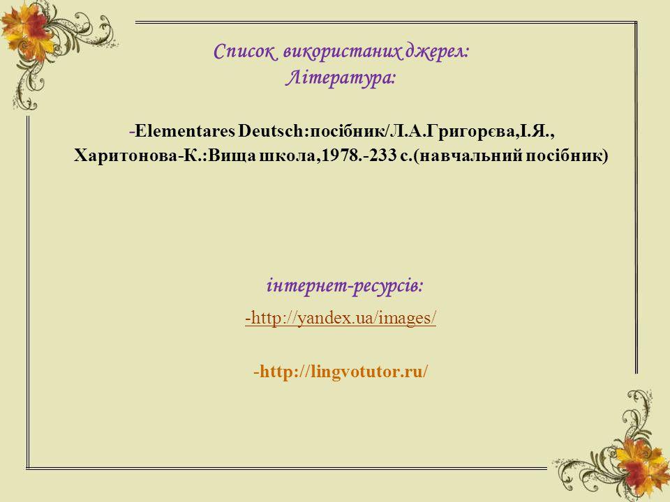 Список використаних джерел: Література: - Elementares Deutsch:посібник/Л.А.Григорєва,І.Я., Харитонова-К.:Вища школа,1978.-233 с.(навчальний посібник) інтернет-ресурсів: -http://yandex.ua/images/ -http://lingvotutor.ru/