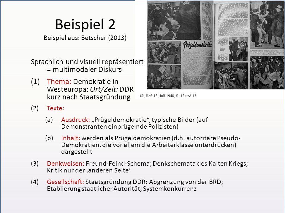 """Beispiel 2 Beispiel aus: Betscher (2013) Sprachlich und visuell repräsentiert = multimodaler Diskurs (1)Thema: Demokratie in Westeuropa; Ort/Zeit: DDR kurz nach Staatsgründung (2)Texte: (a)Ausdruck: """"Prügeldemokratie , typische Bilder (auf Demonstranten einprügelnde Polizisten) (b)Inhalt: werden als Prügeldemokratien (d.h."""