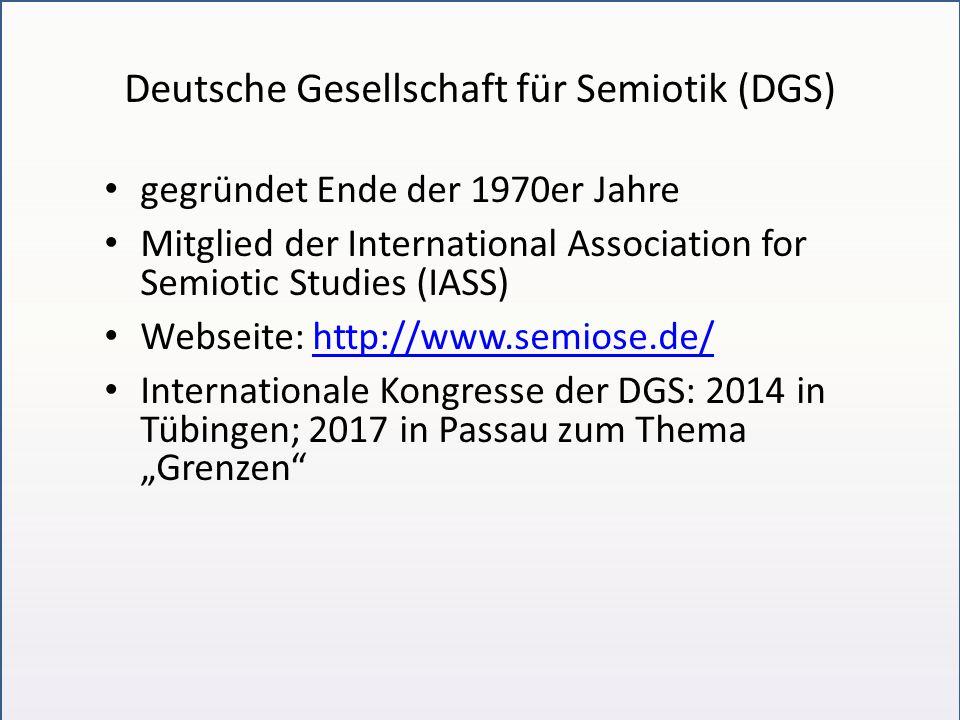 """Deutsche Gesellschaft für Semiotik (DGS) gegründet Ende der 1970er Jahre Mitglied der International Association for Semiotic Studies (IASS) Webseite: http://www.semiose.de/http://www.semiose.de/ Internationale Kongresse der DGS: 2014 in Tübingen; 2017 in Passau zum Thema """"Grenzen"""