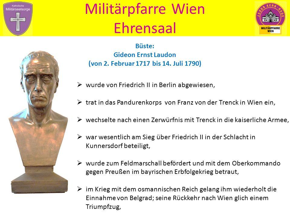 Militärpfarre Wien Ehrensaal Büste: Gideon Ernst Laudon (von 2. Februar 1717 bis 14. Juli 1790)  wurde von Friedrich II in Berlin abgewiesen,  trat