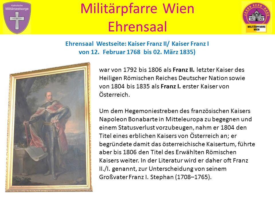 Militärpfarre Wien Ehrensaal Ehrensaal Westseite: Kaiser Franz II/ Kaiser Franz I von 12. Februar 1768 bis 02. März 1835) war von 1792 bis 1806 als Fr