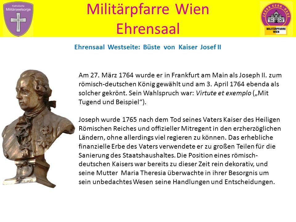Militärpfarre Wien Ehrensaal Ehrensaal Westseite: Büste von Kaiser Josef II Am 27. März 1764 wurde er in Frankfurt am Main als Joseph II. zum römisch-