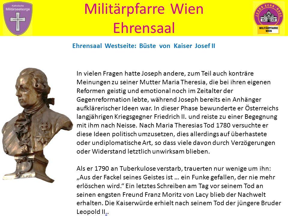 Militärpfarre Wien Ehrensaal Ehrensaal Westseite: Büste von Kaiser Josef II In vielen Fragen hatte Joseph andere, zum Teil auch konträre Meinungen zu