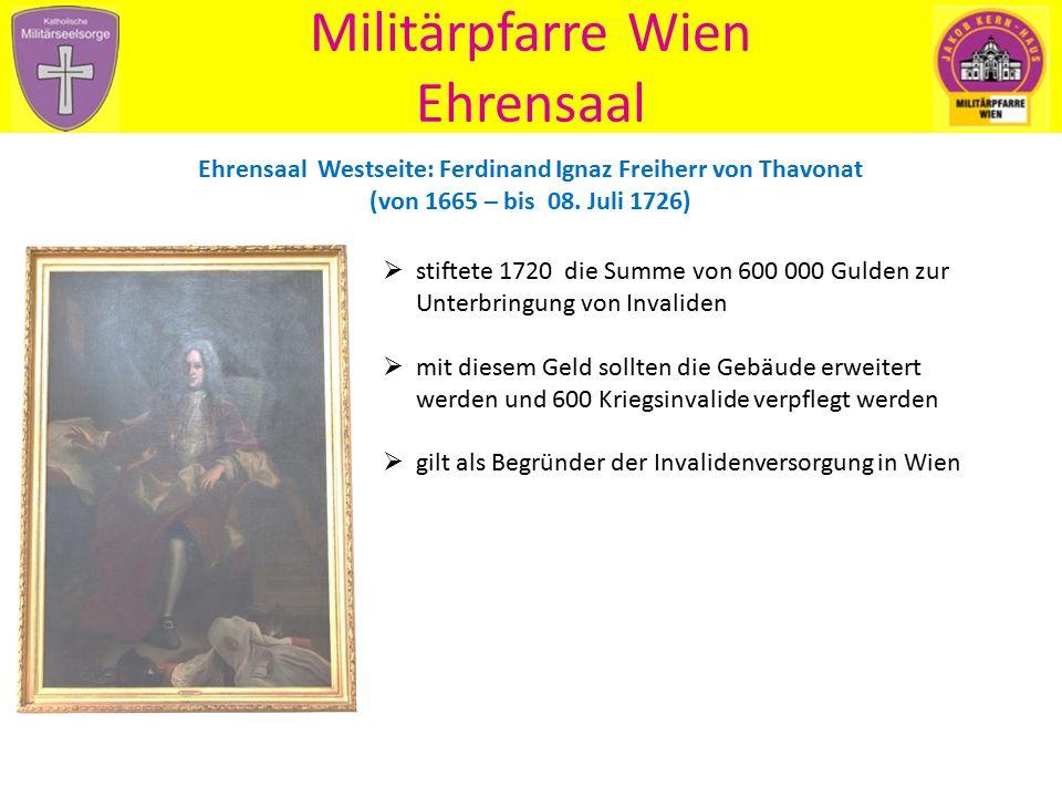 Militärpfarre Wien Ehrensaal Ehrensaal Westseite: Ferdinand Ignaz Freiherr von Thavonat (von 1665 – bis 08. Juli 1726)  stiftete 1720 die Summe von 6