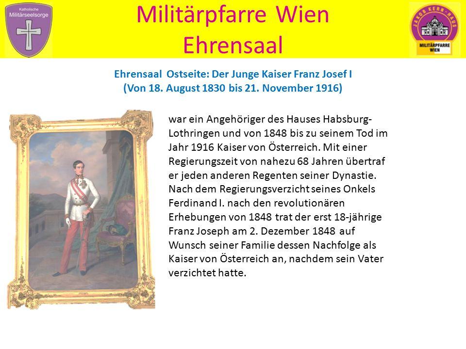 Militärpfarre Wien Ehrensaal Ehrensaal Ostseite: Der Junge Kaiser Franz Josef I (Von 18. August 1830 bis 21. November 1916) war ein Angehöriger des Ha