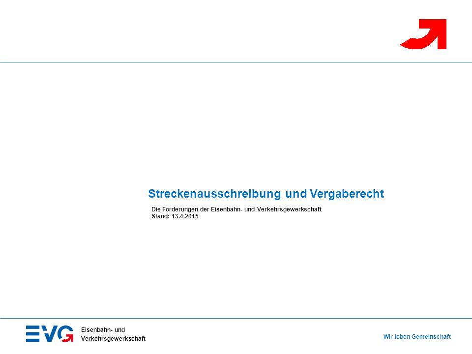 Streckenausschreibung und Vergaberecht Die Forderungen der Eisenbahn- und Verkehrsgewerkschaft Stand: 13.4.2015 Wir leben Gemeinschaft Eisenbahn- und