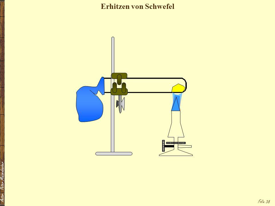 Autor: Peter Maisenbacher Folie 38 Erhitzen von Schwefel