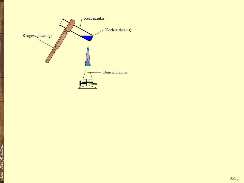 Autor: Peter Maisenbacher Folie 6 Kochsalzlösung Reagenzglas Reagenzglaszange Bunsenbrenner