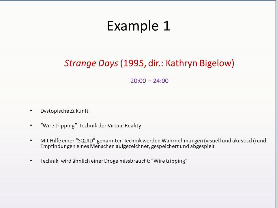 Example 1 Strange Days (1995, dir.: Kathryn Bigelow) 20:00 – 24:00 Dystopische Zukunft Wire tripping : Technik der Virtual Reality Mit Hilfe einer SQUID genannten Technik werden Wahrnehmungen (visuell und akustisch) und Empfindungen eines Menschen aufgezeichnet, gespeichert und abgespielt Technik wird ähnlich einer Droge missbraucht: Wire tripping