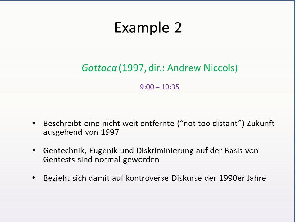Example 2 Gattaca (1997, dir.: Andrew Niccols) 9:00 – 10:35 Beschreibt eine nicht weit entfernte ( not too distant ) Zukunft ausgehend von 1997 Gentechnik, Eugenik und Diskriminierung auf der Basis von Gentests sind normal geworden Bezieht sich damit auf kontroverse Diskurse der 1990er Jahre