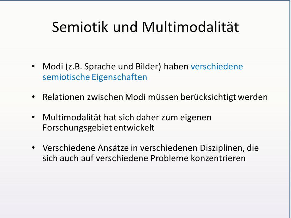 Semiotik und Multimodalität Modi (z.B. Sprache und Bilder) haben verschiedene semiotische Eigenschaften Relationen zwischen Modi müssen berücksichtigt