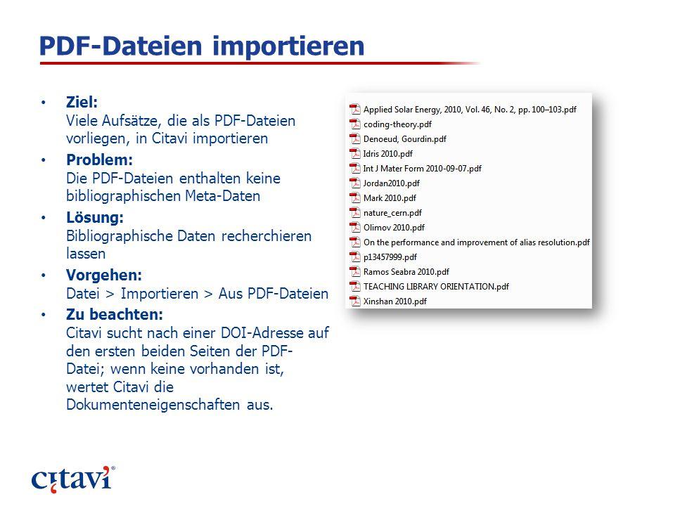PDF-Dateien importieren Ziel: Viele Aufsätze, die als PDF-Dateien vorliegen, in Citavi importieren Problem: Die PDF-Dateien enthalten keine bibliographischen Meta-Daten Lösung: Bibliographische Daten recherchieren lassen Vorgehen: Datei > Importieren > Aus PDF-Dateien Zu beachten: Citavi sucht nach einer DOI-Adresse auf den ersten beiden Seiten der PDF- Datei; wenn keine vorhanden ist, wertet Citavi die Dokumenteneigenschaften aus.