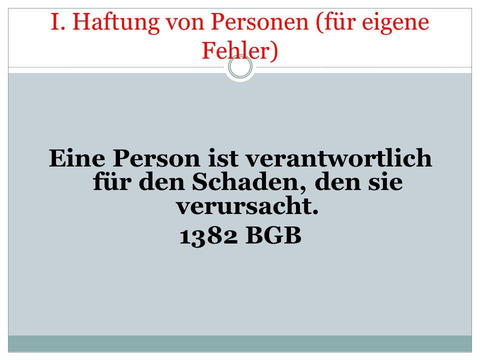 I. Haftung von Personen (für eigene Fehler) Eine Person ist verantwortlich für den Schaden, den sie verursacht. 1382 BGB