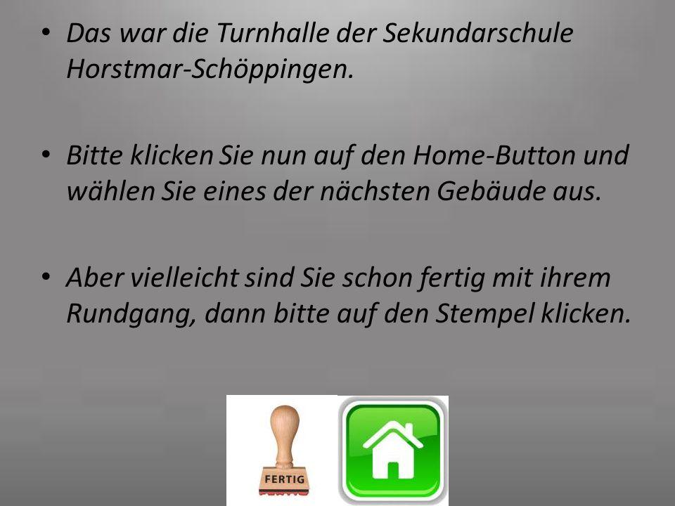 Das war die Turnhalle der Sekundarschule Horstmar-Schöppingen. Bitte klicken Sie nun auf den Home-Button und wählen Sie eines der nächsten Gebäude aus
