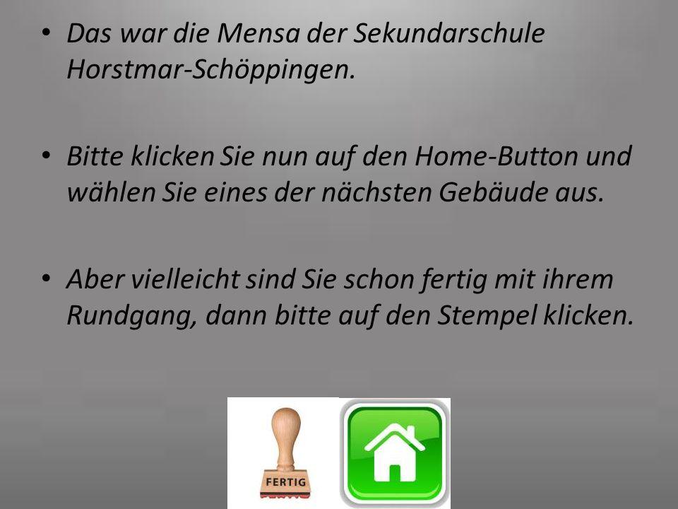 Das war die Mensa der Sekundarschule Horstmar-Schöppingen. Bitte klicken Sie nun auf den Home-Button und wählen Sie eines der nächsten Gebäude aus. Ab