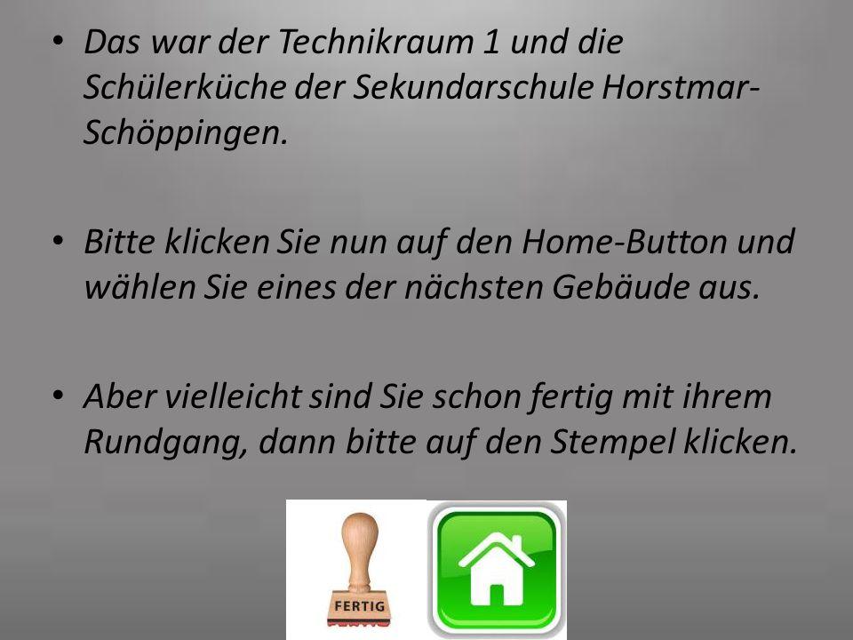Das war der Technikraum 1 und die Schülerküche der Sekundarschule Horstmar- Schöppingen. Bitte klicken Sie nun auf den Home-Button und wählen Sie eine